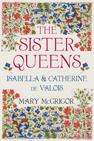 Reviewed: The Sister Queens, Isabel and Katherine de Valois by MaryMcGrigor